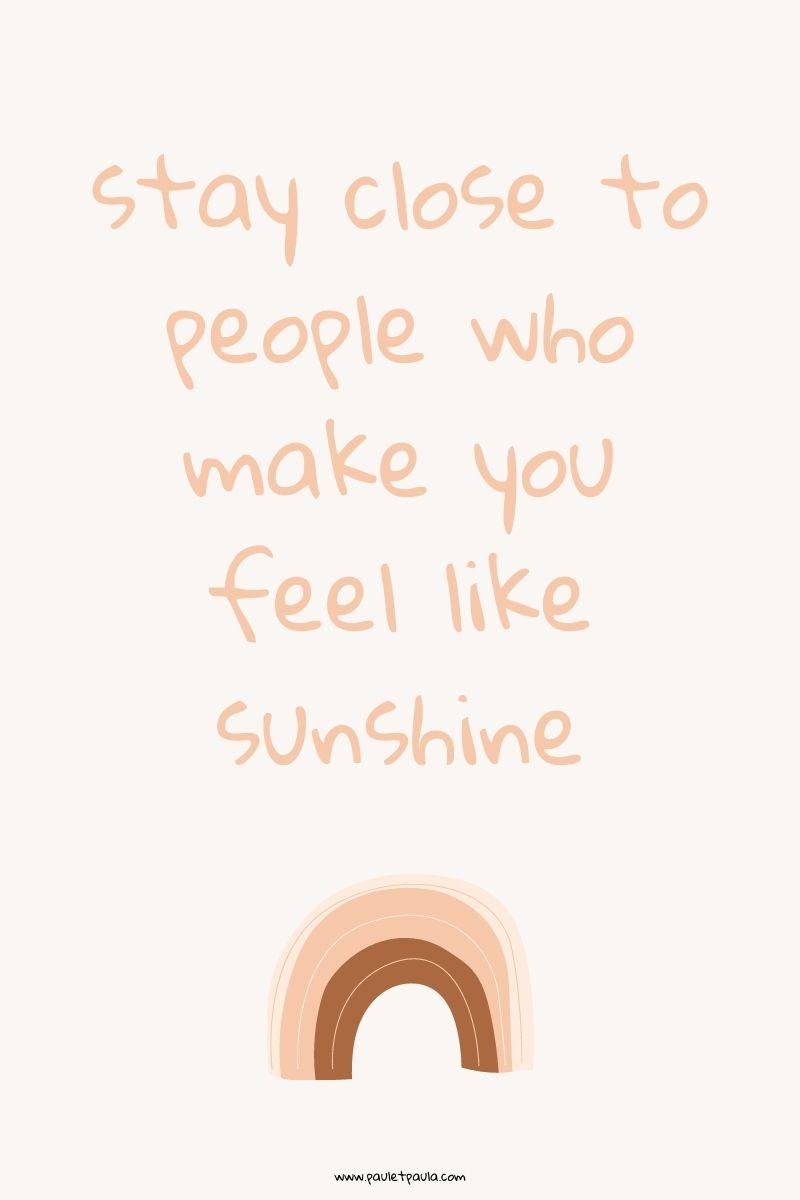 stay close to people who make you feel like sunshine